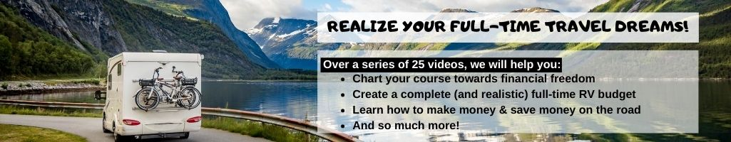 Full-Time RV Finance is designed to help you realize your full-time travel dreams. Over 25 video lessons, we will help you chart a course towards financial freedom, create a realistic full-time RV budget, and learn how to make money and save money on the road.